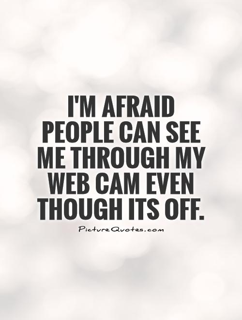 im-afraid-people-can-see-me-through-my-web-cam-even-though-its-off-quote-1